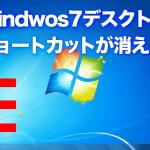 【Windows7】デスクトップのショートカットが消えてしまう時の対処法