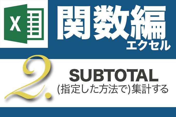 Excel関数編.2-2 【SUBTOTAL】指定した集計方法で集計する
