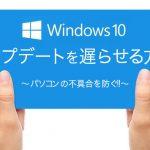 【必須!!】Windows10 Updateの自動アップデートを遅らせてパソコンの不具合を防ぐ設定方法